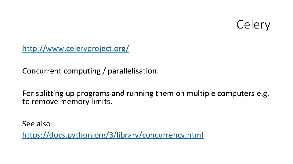 Celery http: //www. celeryproject. org/ Concurrent computing / parallelisation. For splitting up programs and