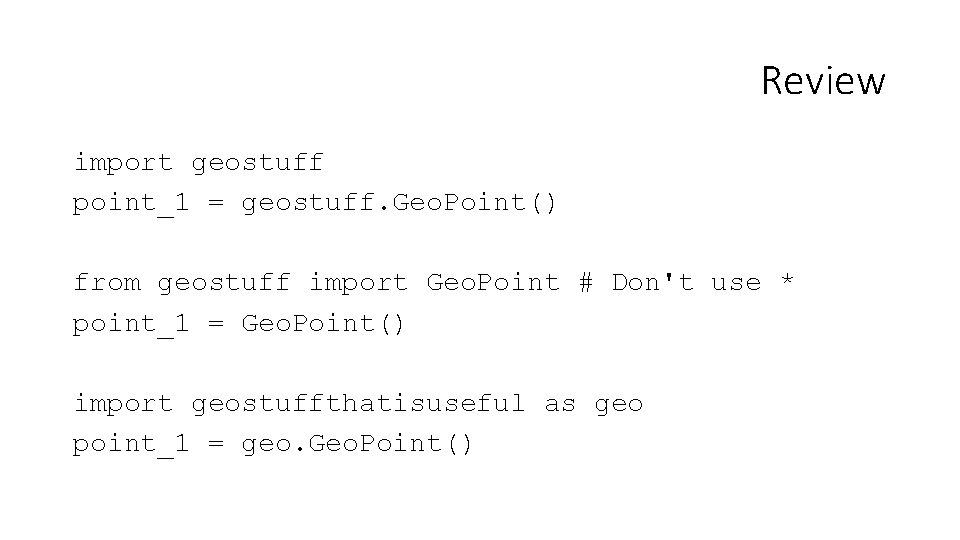 Review import geostuff point_1 = geostuff. Geo. Point() from geostuff import Geo. Point #
