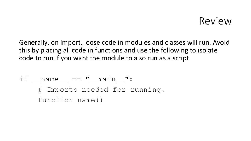Review Generally, on import, loose code in modules and classes will run. Avoid this