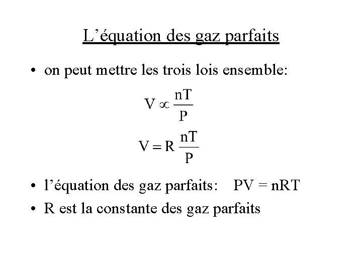 L'équation des gaz parfaits • on peut mettre les trois lois ensemble: • l'équation