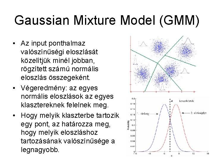 Gaussian Mixture Model (GMM) • Az input ponthalmaz valószínűségi eloszlását közelítjük minél jobban, rögzített