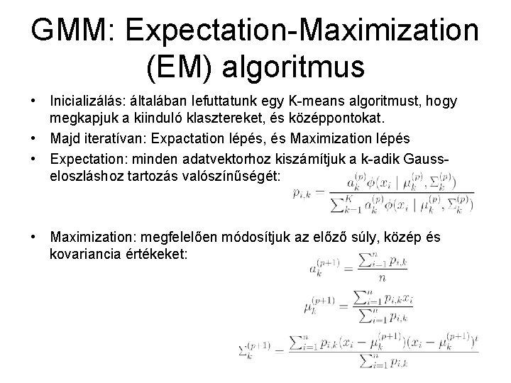 GMM: Expectation-Maximization (EM) algoritmus • Inicializálás: általában lefuttatunk egy K-means algoritmust, hogy megkapjuk a