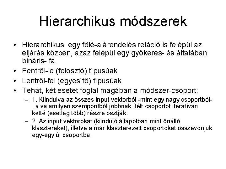 Hierarchikus módszerek • Hierarchikus: egy fölé-alárendelés reláció is felépül az eljárás közben, azaz felépül