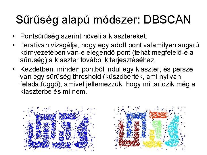 Sűrűség alapú módszer: DBSCAN • Pontsűrűség szerint növeli a klasztereket. • Iteratívan vizsgálja, hogy