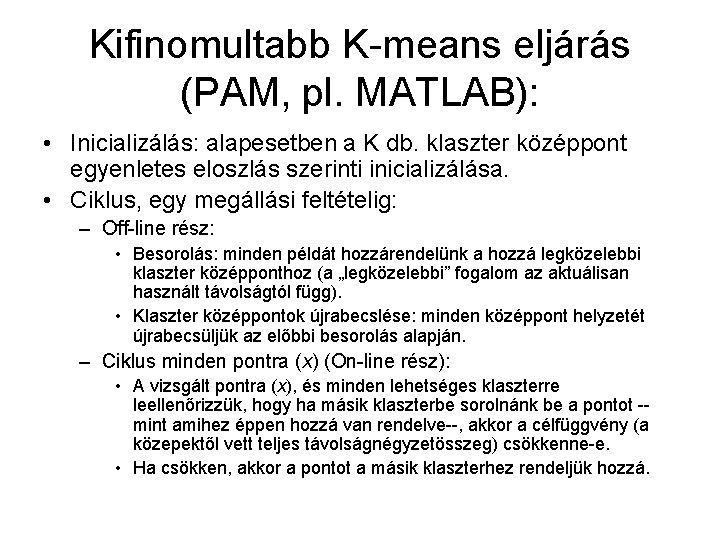 Kifinomultabb K-means eljárás (PAM, pl. MATLAB): • Inicializálás: alapesetben a K db. klaszter középpont