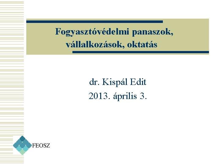 Fogyasztóvédelmi panaszok, vállalkozások, oktatás dr. Kispál Edit 2013. április 3.