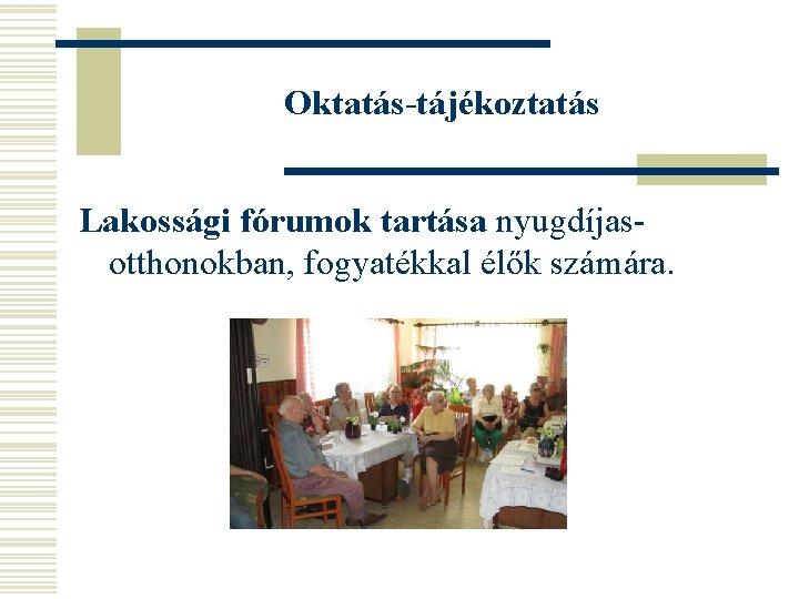 Oktatás-tájékoztatás Lakossági fórumok tartása nyugdíjasotthonokban, fogyatékkal élők számára.