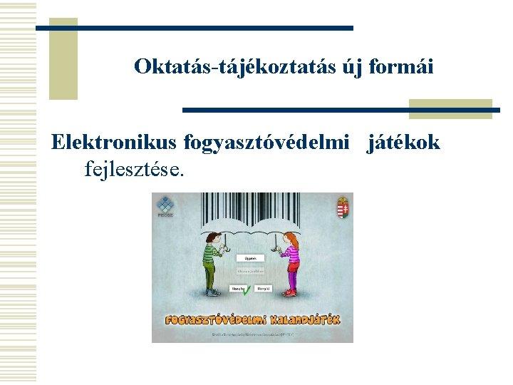 Oktatás-tájékoztatás új formái Elektronikus fogyasztóvédelmi játékok fejlesztése.