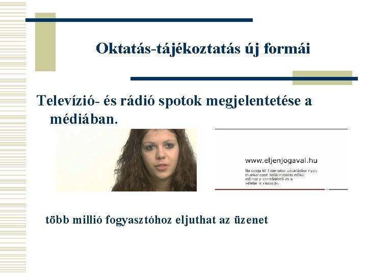 Oktatás-tájékoztatás új formái Televízió- és rádió spotok megjelentetése a médiában. több millió fogyasztóhoz eljuthat