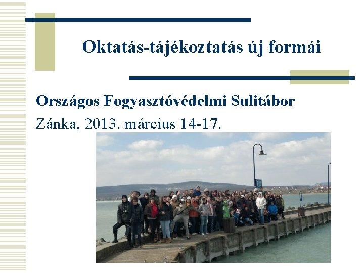 Oktatás-tájékoztatás új formái Országos Fogyasztóvédelmi Sulitábor Zánka, 2013. március 14 -17.