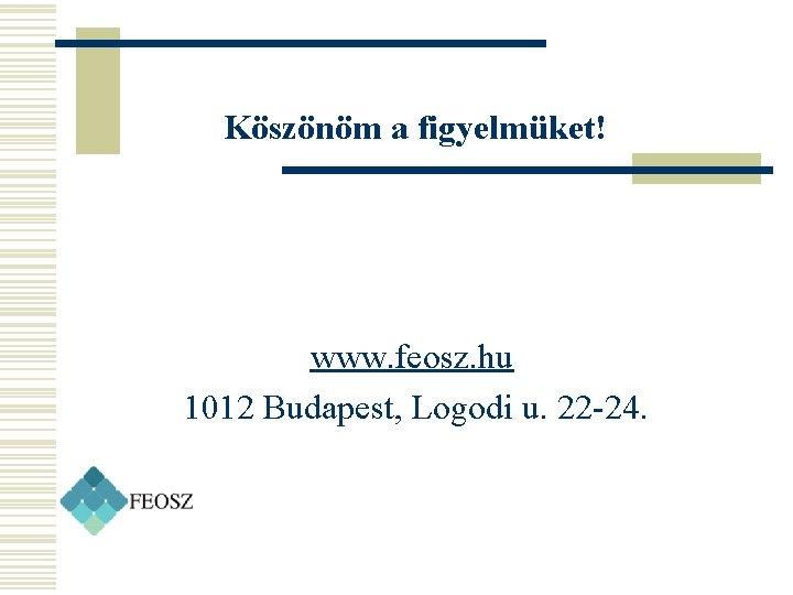 Köszönöm a figyelmüket! www. feosz. hu 1012 Budapest, Logodi u. 22 -24.