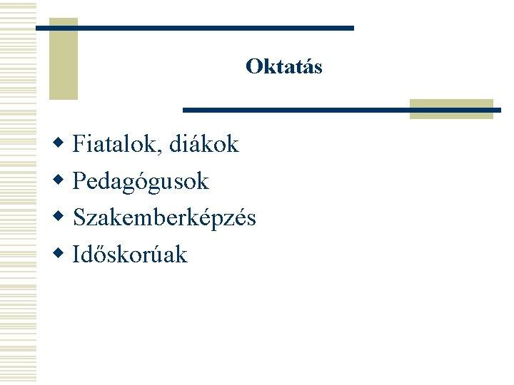 Oktatás w Fiatalok, diákok w Pedagógusok w Szakemberképzés w Időskorúak