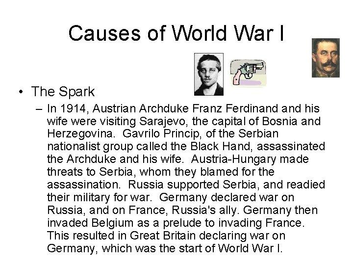 Causes of World War I • The Spark – In 1914, Austrian Archduke Franz