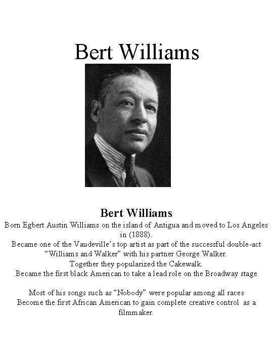 Bert Williams Born Egbert Austin Williams on the island of Antigua and moved to