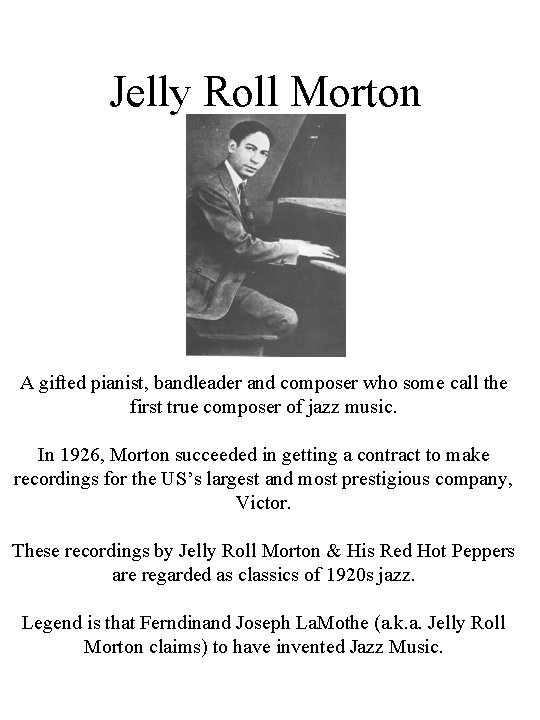 Jelly Roll Morton A gifted pianist, bandleader and composer who some call the first