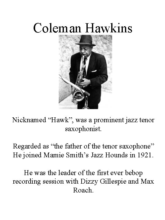 """Coleman Hawkins Nicknamed """"Hawk"""", was a prominent jazz tenor saxophonist. Regarded as """"the father"""