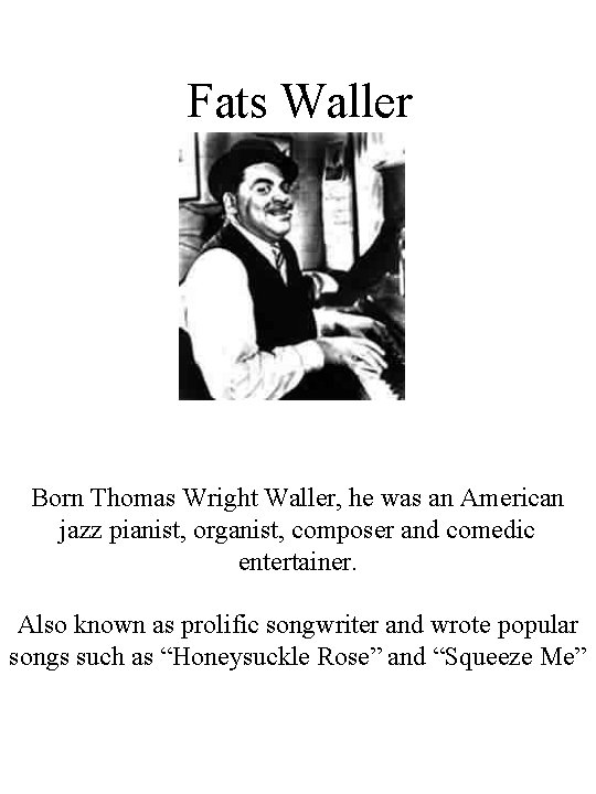 Fats Waller Born Thomas Wright Waller, he was an American jazz pianist, organist, composer
