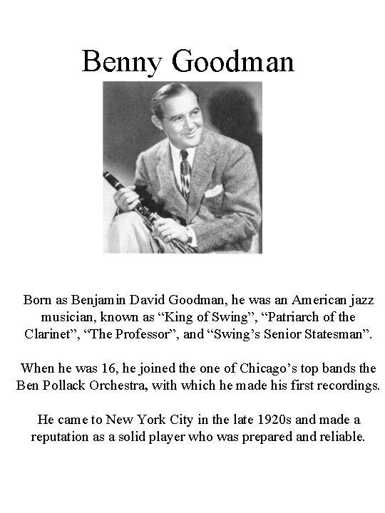 Benny Goodman Born as Benjamin David Goodman, he was an American jazz musician, known