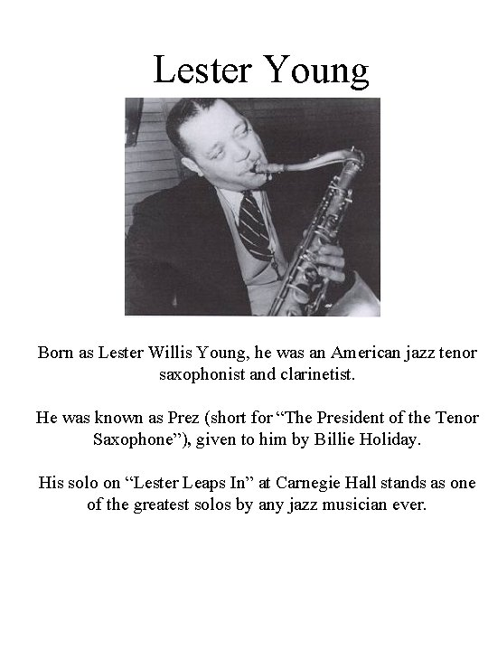 Lester Young Born as Lester Willis Young, he was an American jazz tenor saxophonist