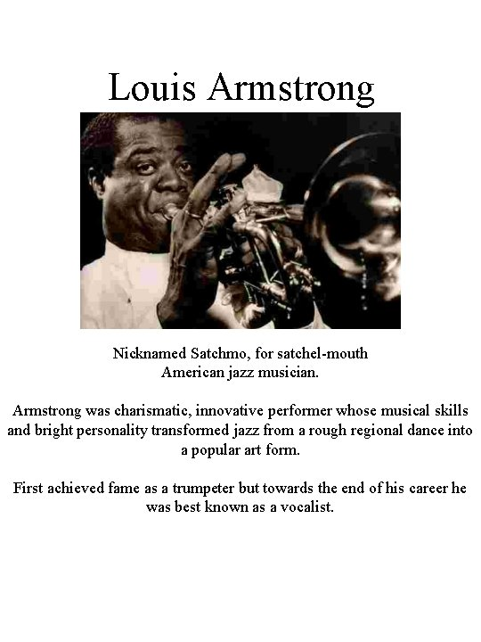 Louis Armstrong Nicknamed Satchmo, for satchel-mouth American jazz musician. Armstrong was charismatic, innovative performer