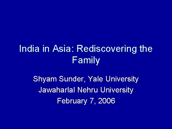 India in Asia: Rediscovering the Family Shyam Sunder, Yale University Jawaharlal Nehru University February