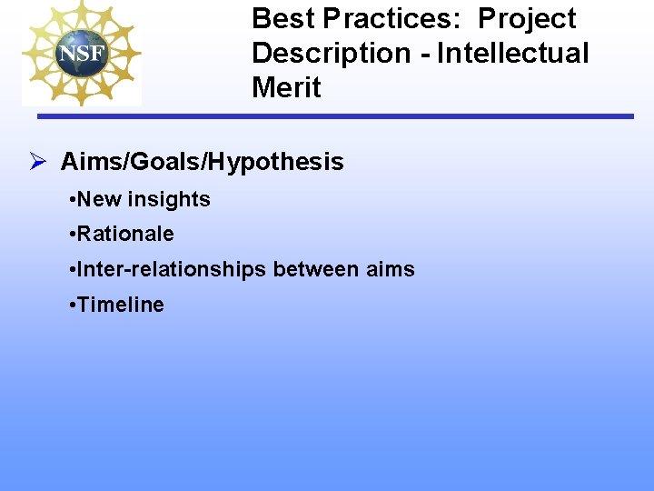 Best Practices: Project Description - Intellectual Merit Ø Aims/Goals/Hypothesis • New insights • Rationale