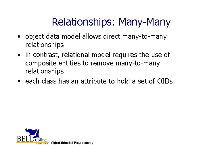 Relationships: Many-Many • object data model allows direct many-to-many relationships • in contrast, relational