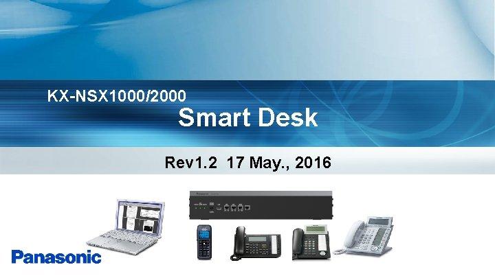 KX-NSX 1000/2000 Smart Desk Rev 1. 2 17 May. , 2016