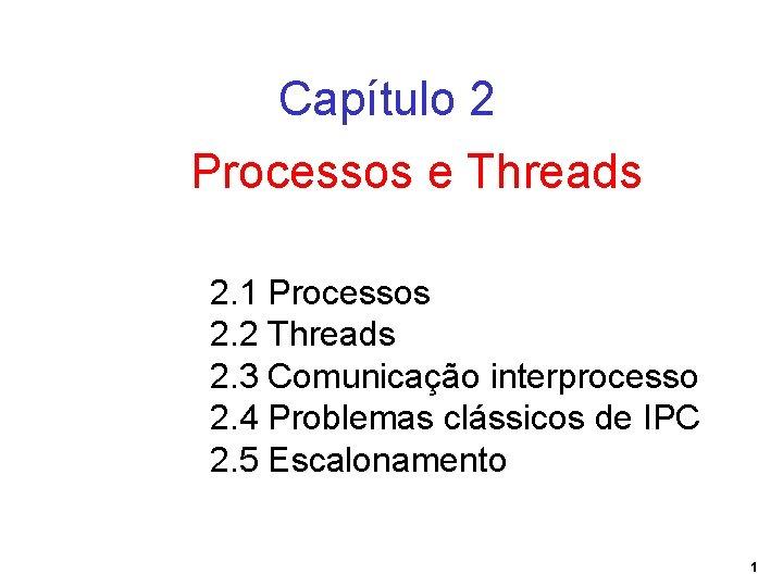 Capítulo 2 Processos e Threads 2. 1 Processos 2. 2 Threads 2. 3 Comunicação