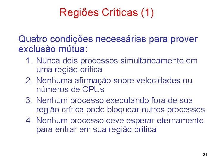 Regiões Críticas (1) Quatro condições necessárias para prover exclusão mútua: 1. Nunca dois processos