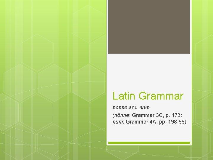 Latin Grammar nōnne and num (nōnne: Grammar 3 C, p. 173; num: Grammar 4