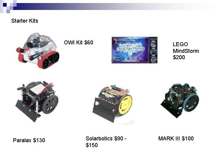 Starter Kits OWI Kit $60 Paralax $130 Solarbotics $90 - $150 LEGO Mind. Storm