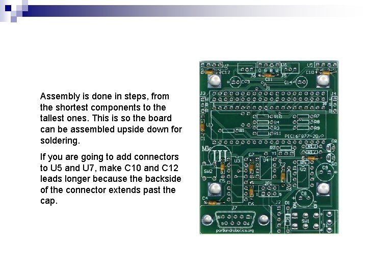 Assembly is done in steps, from the shortest components to the tallest ones. This