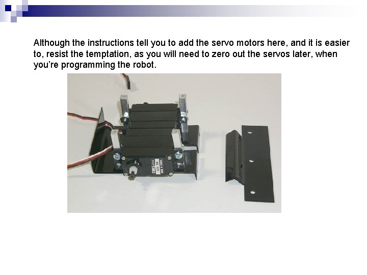 Although the instructions tell you to add the servo motors here, and it is