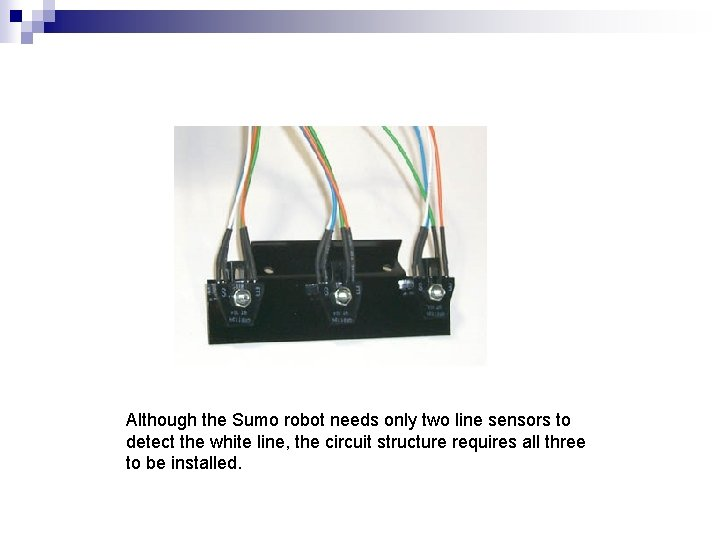 Although the Sumo robot needs only two line sensors to detect the white line,
