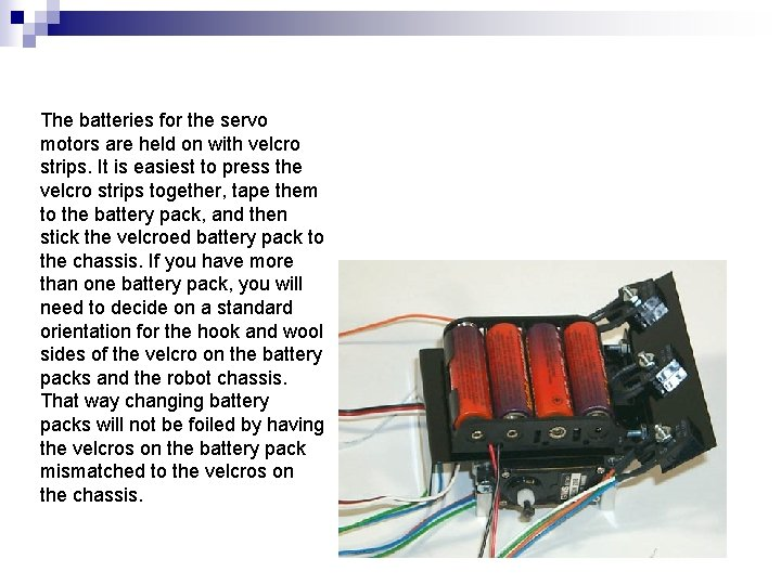 The batteries for the servo motors are held on with velcro strips. It is