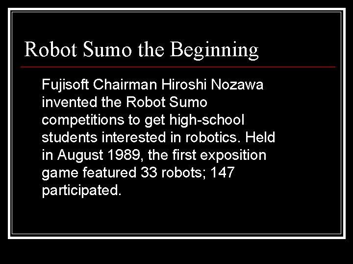 Robot Sumo the Beginning Fujisoft Chairman Hiroshi Nozawa invented the Robot Sumo competitions to