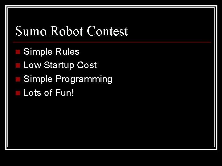 Sumo Robot Contest Simple Rules n Low Startup Cost n Simple Programming n Lots