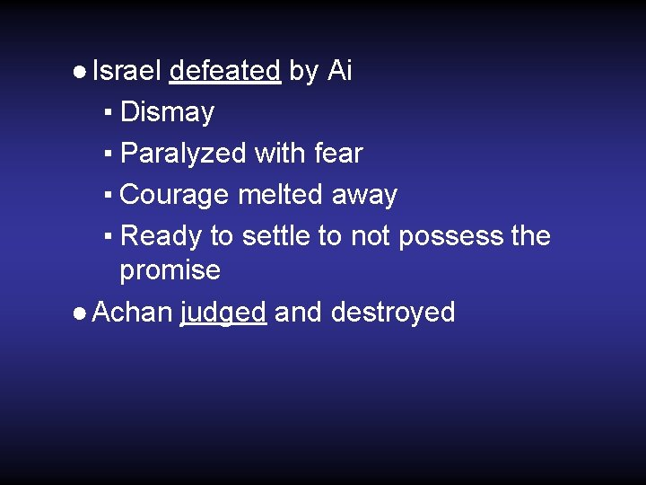 ● Israel defeated by Ai ▪ Dismay ▪ Paralyzed with fear ▪ Courage melted