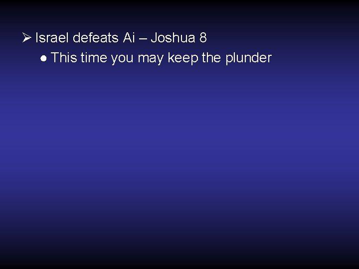 Ø Israel defeats Ai – Joshua 8 ● This time you may keep the