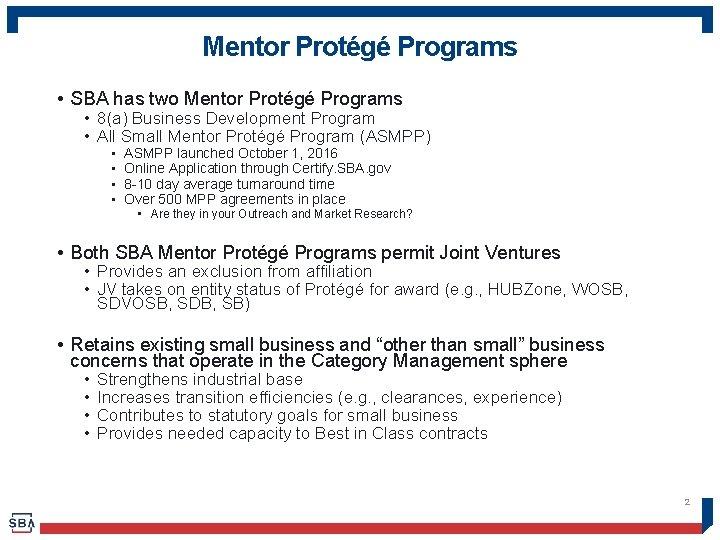 Mentor Protégé Programs • SBA has two Mentor Protégé Programs • 8(a) Business Development