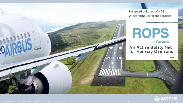 Presented by Logan JONES Airbus Flight Operations Solutions An Active Safety Net for Runway