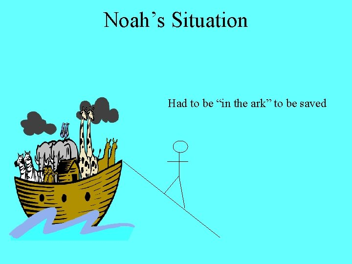 "Noah's Situation Had to be ""in the ark"" to be saved"