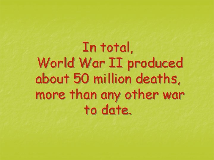 In total, World War II produced about 50 million deaths, more than any other