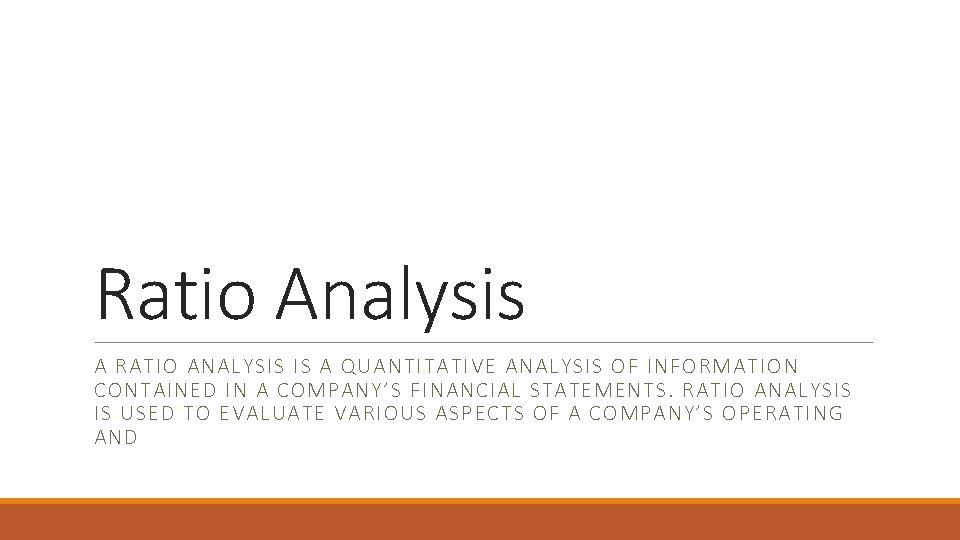 Ratio Analysis A RATIO ANALYSIS IS A QUANTITATIVE ANALYSIS OF INFORMATION CONTAINED IN A