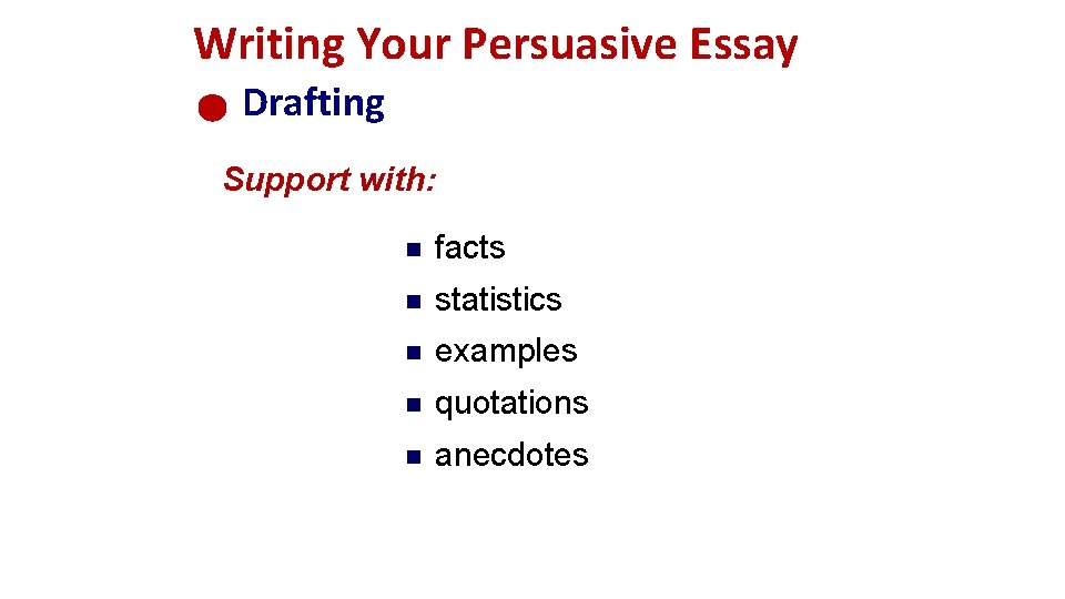 Writing Your Persuasive Essay Drafting Support with: n facts n statistics n examples n