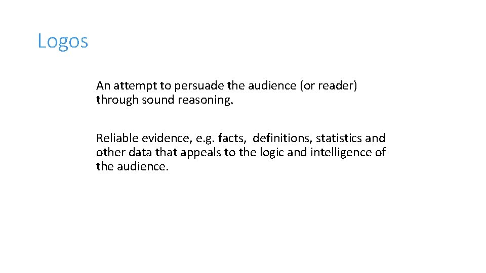 Logos An attempt to persuade the audience (or reader) through sound reasoning. Reliable evidence,