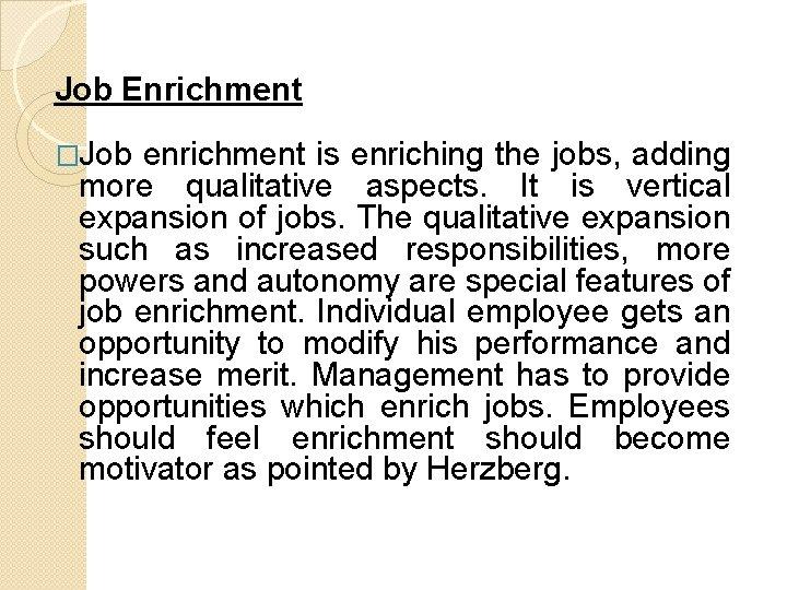 Job Enrichment �Job enrichment is enriching the jobs, adding more qualitative aspects. It is