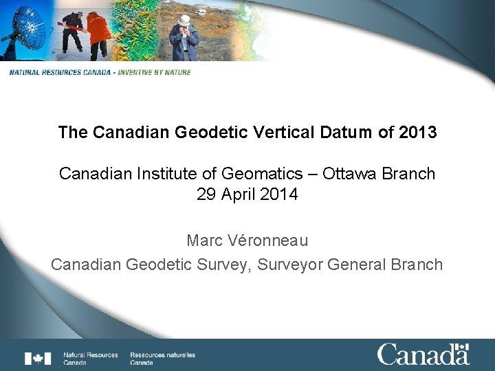 1 of 33 The Canadian Geodetic Vertical Datum of 2013 Canadian Institute of Geomatics