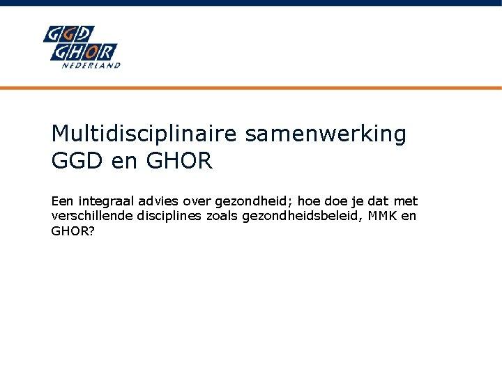 Multidisciplinaire samenwerking GGD en GHOR Een integraal advies over gezondheid; hoe doe je dat